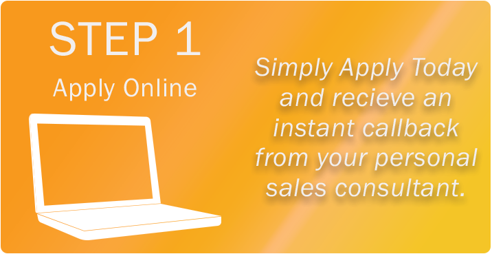 Step 1, apply online. Simply Apply Today and receive an instant callback from your personal sales consultant.
